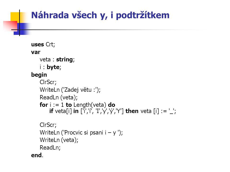 Náhrada všech y, i podtržítkem uses Crt; var veta : string; i : byte; begin ClrScr; WriteLn ('Zadej větu :'); ReadLn (veta); for i := 1 to Length(veta