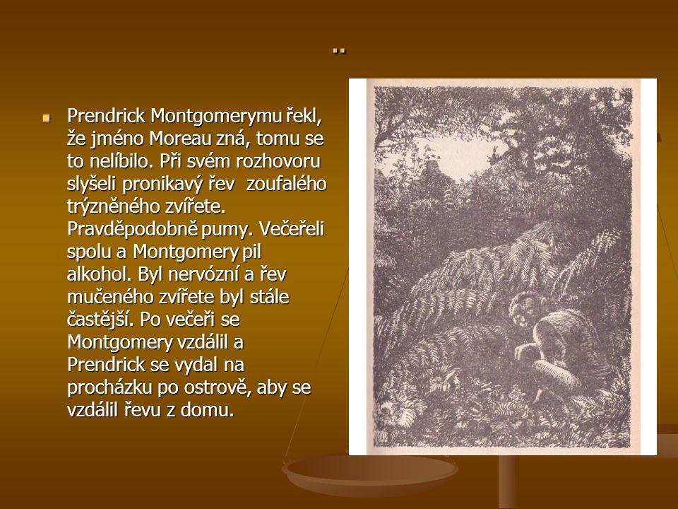 ¨ Prendrick Montgomerymu řekl, že jméno Moreau zná, tomu se to nelíbilo. Při svém rozhovoru slyšeli pronikavý řev zoufalého trýzněného zvířete. Pravdě