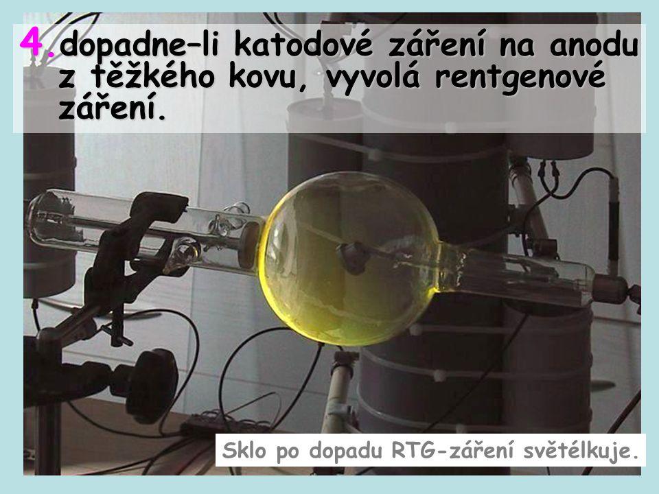 4. dopadne–li katodové záření na anodu z těžkého kovu, vyvolá rentgenové záření. Sklo po dopadu RTG-záření světélkuje.