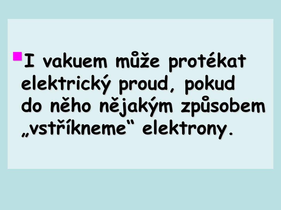 """ I vakuem může protékat elektrický proud, pokud do něho nějakým způsobem """"vstříkneme"""" elektrony."""
