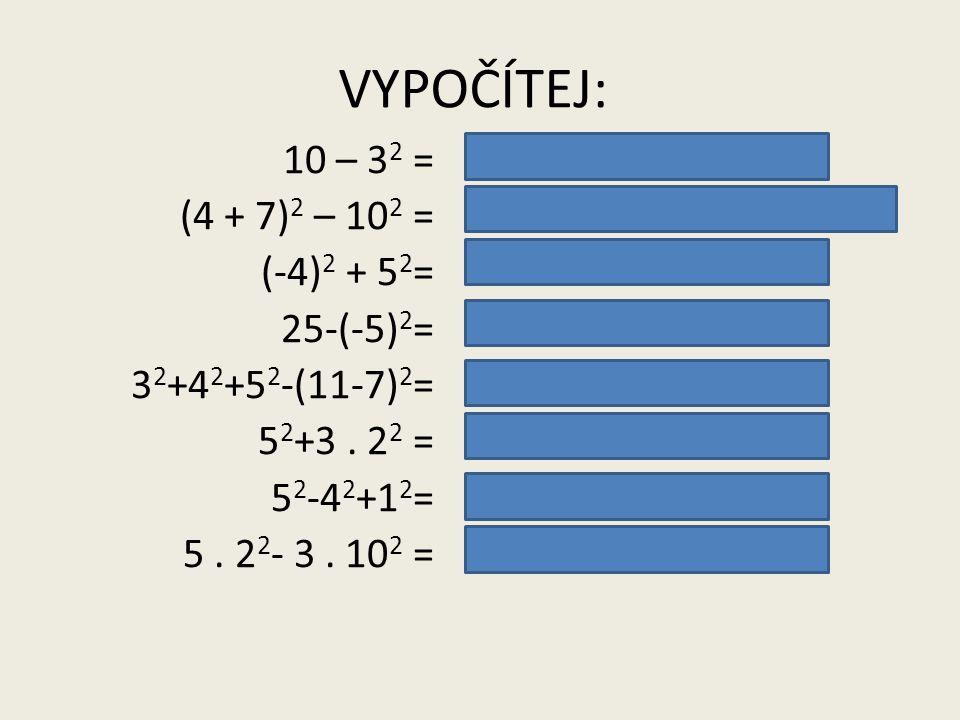 VYPOČÍTEJ: 10 – 3 2 = (4 + 7) 2 – 10 2 = (-4) 2 + 5 2 = 25-(-5) 2 = 3 2 +4 2 +5 2 -(11-7) 2 = 5 2 +3. 2 2 = 5 2 -4 2 +1 2 = 5. 2 2 - 3. 10 2 = 10 – 9