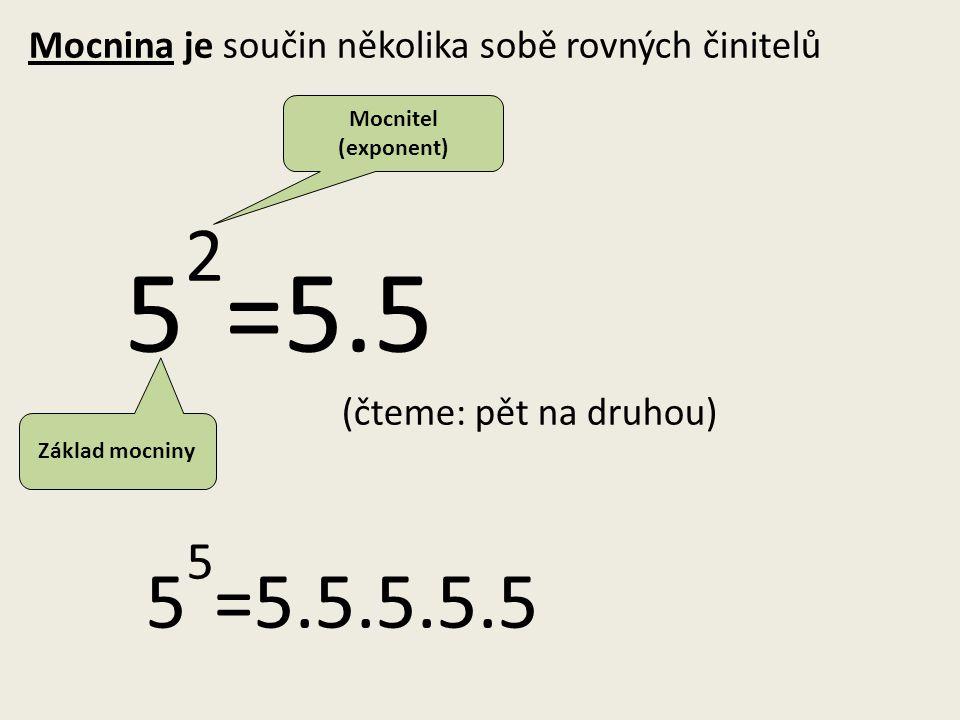 Mocnina je součin několika sobě rovných činitelů 5 2 =5.5 (čteme: pět na druhou) 5 5 =5.5.5.5.5 Základ mocniny Mocnitel (exponent)
