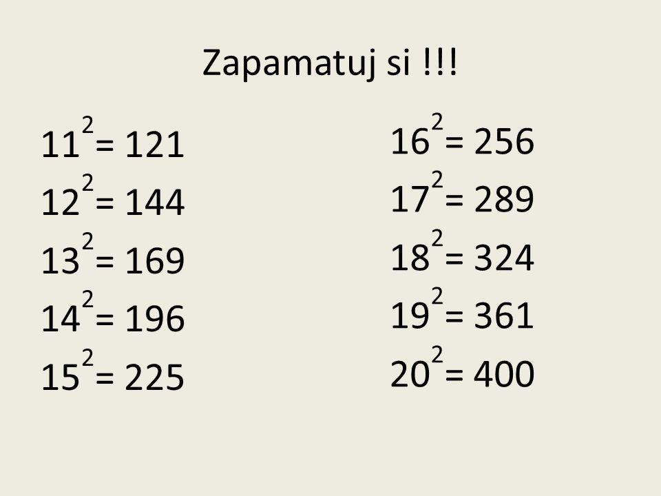 Zapamatuj si !!! 11 2 = 121 12 2 = 144 13 2 = 169 14 2 = 196 15 2 = 225 16 2 = 256 17 2 = 289 18 2 = 324 19 2 = 361 20 2 = 400