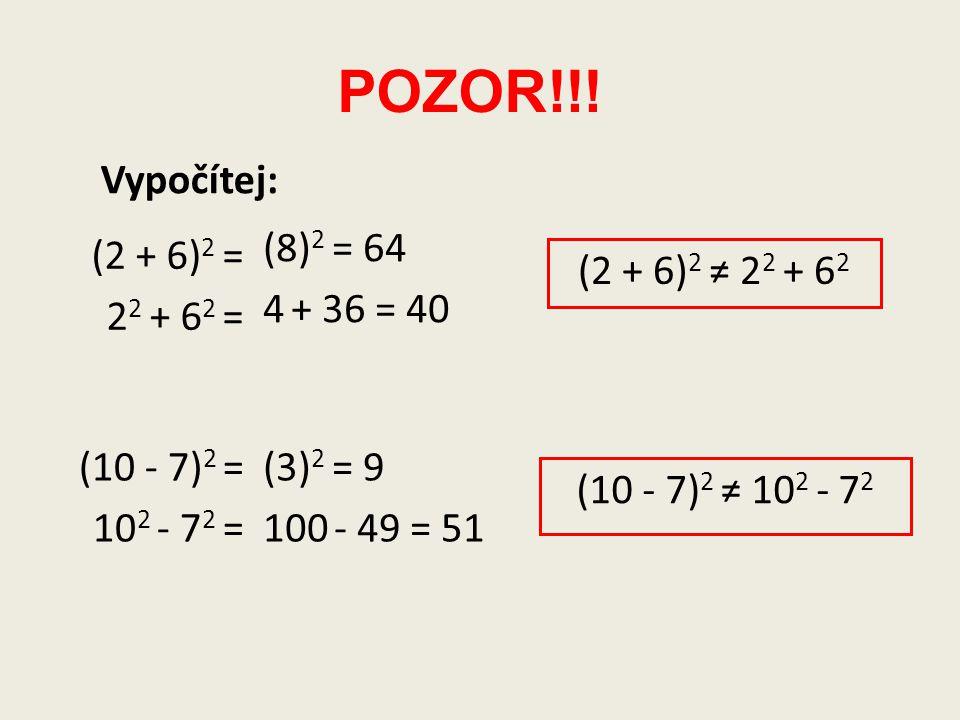 POZOR!!! (2 + 6) 2 = 2 2 + 6 2 = (8) 2 = 64 4 + 36 = 40 (2 + 6) 2 ≠ 2 2 + 6 2 (10 - 7) 2 = 10 2 - 7 2 = (3) 2 = 9 100 - 49 = 51 (10 - 7) 2 ≠ 10 2 - 7