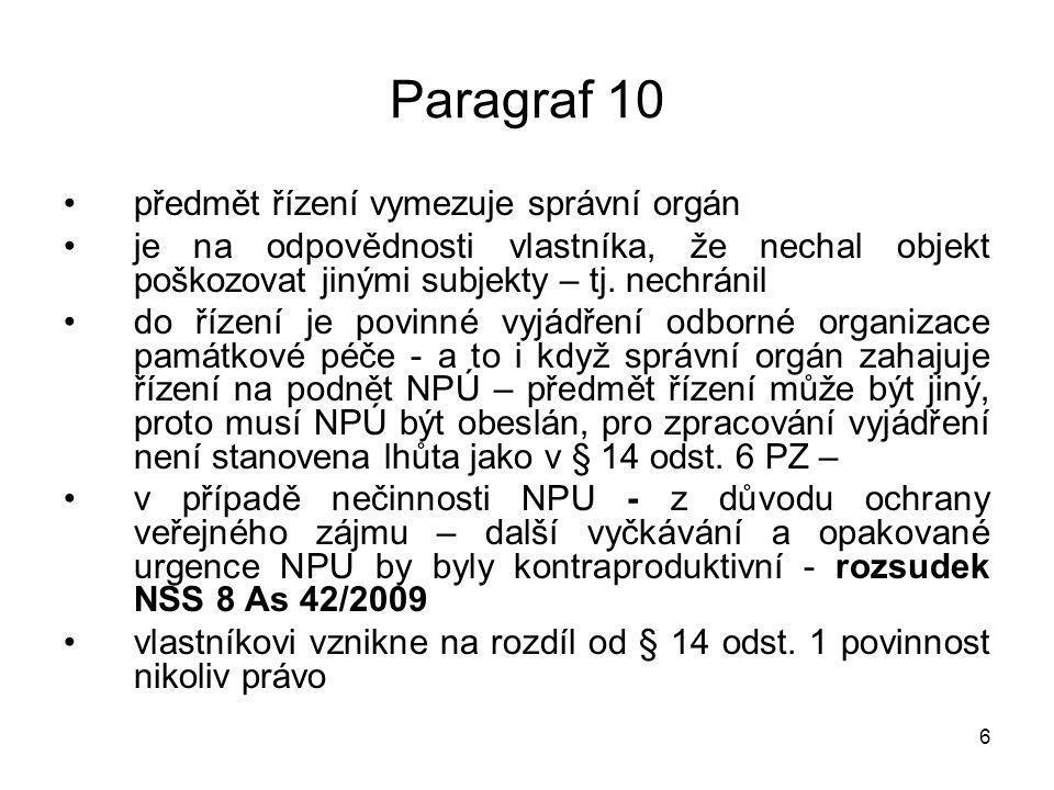 7 Paragraf 10 správní orgán stanoví, co je zapotřebí vykonat a v jaké lhůtě - problém se stavbami, kde bude orgánu památkové péče chybět projektová dokumentace nelze uložit povinnost požádat si o závazné stanovisko (což znamená ve výsledku vznik práva a nikoliv uložení povinnosti) projektová dokumentace - je možné vyžádat si ji přes stavební úřad - § 137 SZ, v případě porušování zákonných povinností nemá vlastník nárok na státní stavební příspěvek - § 138 a 137 odst.