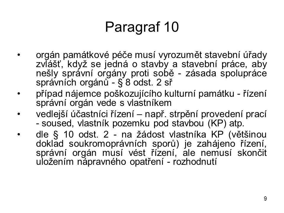 10 Paragraf 10 nesplnění uloženého opatření nelze pokutovat, ale vlastník tím naplní jinou skutkovou podstatu zákona - neplní povinnosti dle § 9 - neudržuje KP, nepečuje atp., nesplnění nápravného opatření je důkazem, že nepečuje, poškozuje, nechrání kulturní památku zavinění protiprávního jednání - úmyslně nebo z nedbalosti – pokud bylo uloženo nápravné opatření a nebyly práce provedeny, pak se jedná o úmyslné zavinění a sankce může být vyšší na § 10 navazuje výslovně § 15 PZ