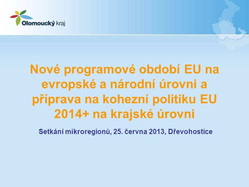 Nové programové období EU na evropské a národní úrovni a příprava na kohezní politiku EU 2014+ na krajské úrovni Setkání mikroregionů, 25.