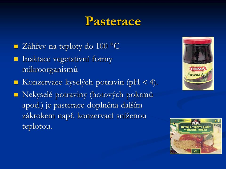 Pasterace Záhřev na teploty do 100 °C Záhřev na teploty do 100 °C Inaktace vegetativní formy mikroorganismů Inaktace vegetativní formy mikroorganismů Konzervace kyselých potravin (pH  4).
