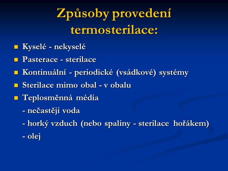 Způsoby provedení termosterilace: Kyselé - nekyselé Kyselé - nekyselé Pasterace - sterilace Pasterace - sterilace Kontinuální - periodické (vsádkové) systémy Kontinuální - periodické (vsádkové) systémy Sterilace mimo obal - v obalu Sterilace mimo obal - v obalu Teplosměnná média Teplosměnná média - nečastěji voda - nečastěji voda - horký vzduch (nebo spaliny - sterilace hořákem) - olej