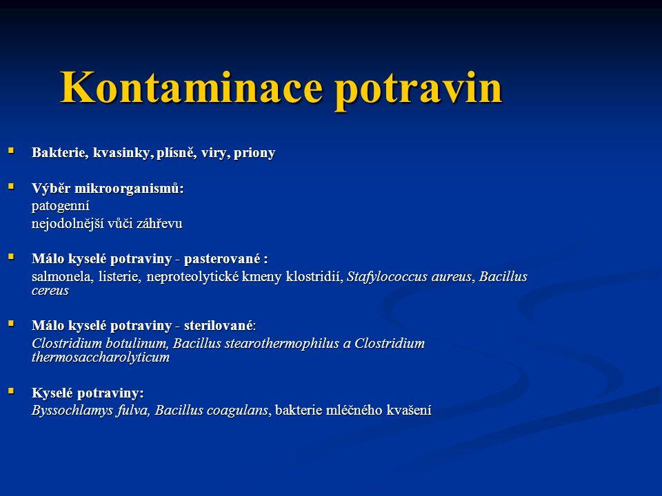 Kontaminace potravin  Bakterie, kvasinky, plísně, viry, priony  Výběr mikroorganismů: patogenní nejodolnější vůči záhřevu  Málo kyselé potraviny - pasterované : salmonela, listerie, neproteolytické kmeny klostridií, Stafylococcus aureus, Bacillus cereus  Málo kyselé potraviny - sterilované: Clostridium botulinum, Bacillus stearothermophilus a Clostridium thermosaccharolyticum  Kyselé potraviny: Byssochlamys fulva, Bacillus coagulans, bakterie mléčného kvašení
