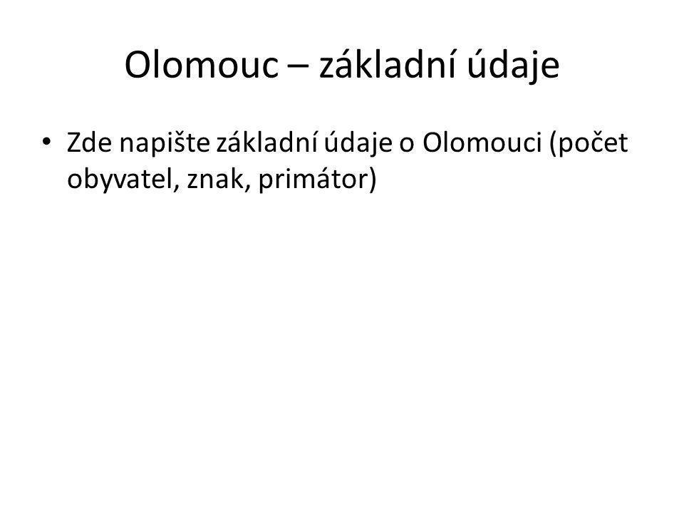 Olomouc – základní údaje Zde napište základní údaje o Olomouci (počet obyvatel, znak, primátor)