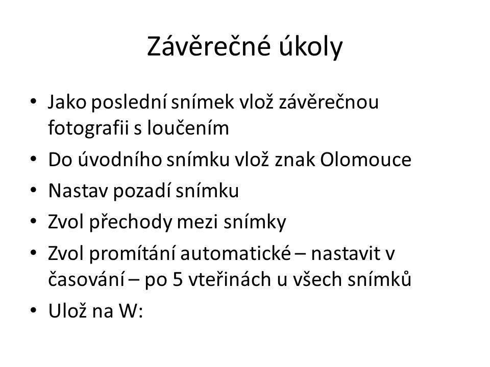 Závěrečné úkoly Jako poslední snímek vlož závěrečnou fotografii s loučením Do úvodního snímku vlož znak Olomouce Nastav pozadí snímku Zvol přechody me