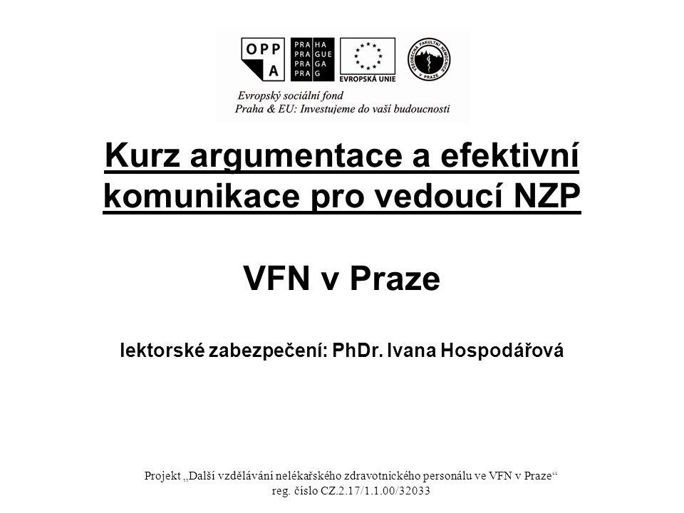 """Kurz argumentace a efektivní komunikace pro vedoucí NZP VFN v Praze lektorské zabezpečení: PhDr. Ivana Hospodářová Projekt """"Další vzdělávání nelékařsk"""