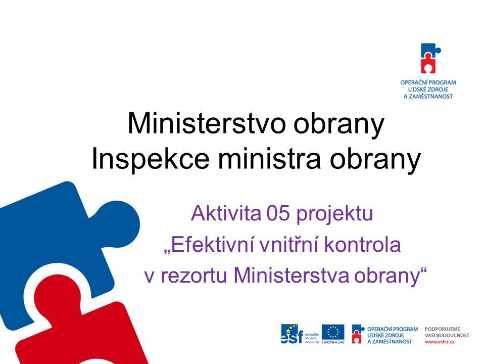 """Ministerstvo obrany Inspekce ministra obrany Aktivita 05 projektu """"Efektivní vnitřní kontrola v rezortu Ministerstva obrany"""