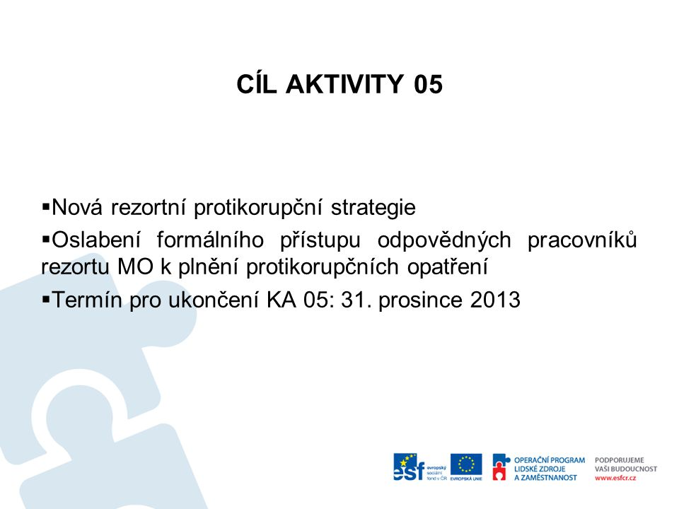 CÍL AKTIVITY 05  Nová rezortní protikorupční strategie  Oslabení formálního přístupu odpovědných pracovníků rezortu MO k plnění protikorupčních opatření  Termín pro ukončení KA 05: 31.
