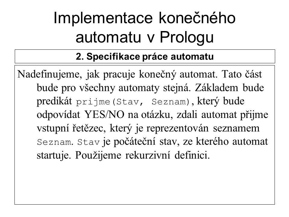 Implementace konečného automatu v Prologu Nadefinujeme, jak pracuje konečný automat. Tato část bude pro všechny automaty stejná. Základem bude prediká