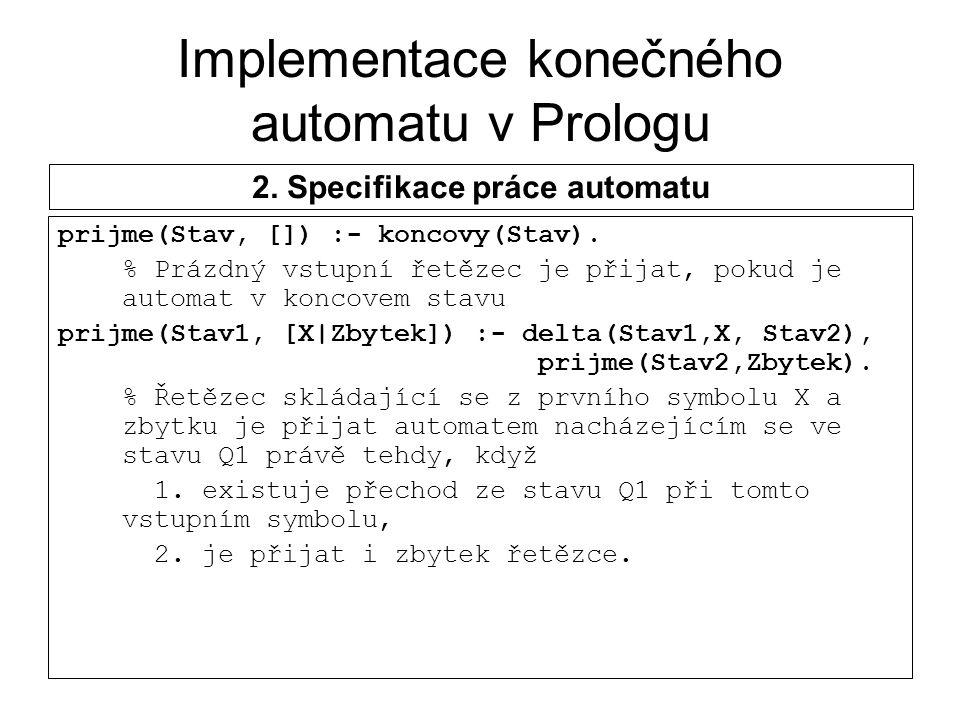 Implementace konečného automatu v Prologu prijme(Stav, []) :- koncovy(Stav). % Prázdný vstupní řetězec je přijat, pokud je automat v koncovem stavu pr