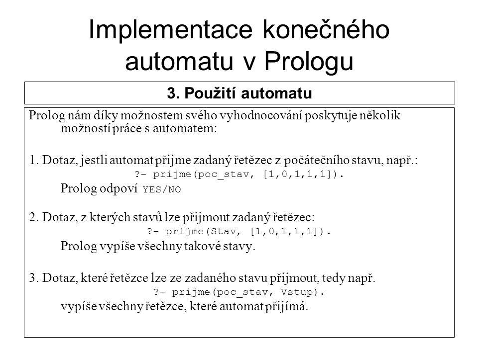 Implementace konečného automatu v Prologu Prolog nám díky možnostem svého vyhodnocování poskytuje několik možností práce s automatem: 1. Dotaz, jestli