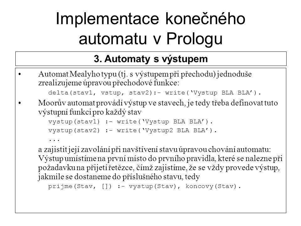 Implementace konečného automatu v Prologu Automat Mealyho typu (tj. s výstupem při přechodu) jednoduše zrealizujeme úpravou přechodové funkce: delta(s