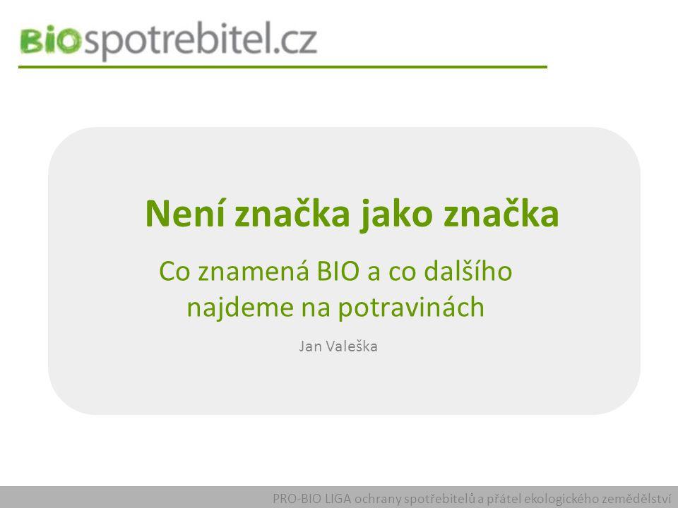 Není značka jako značka Co znamená BIO a co dalšího najdeme na potravinách Jan Valeška PRO-BIO LIGA ochrany spotřebitelů a přátel ekologického zemědělství