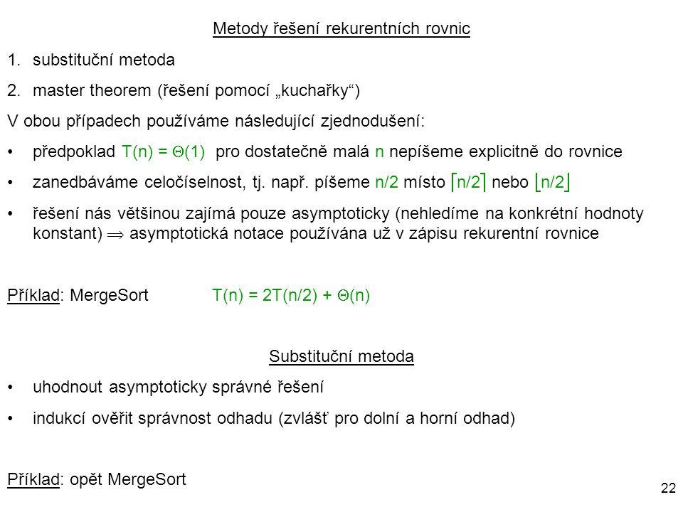 """22 Metody řešení rekurentních rovnic 1.substituční metoda 2.master theorem (řešení pomocí """"kuchařky"""") V obou případech používáme následující zjednoduš"""