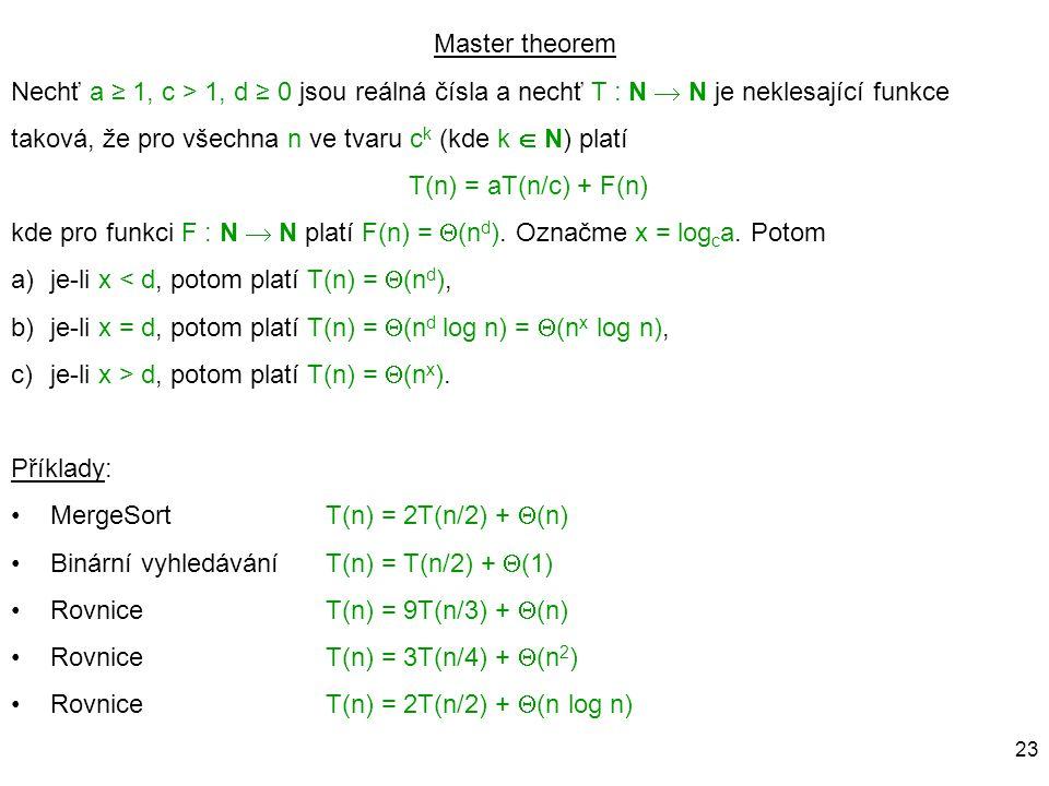 23 Master theorem Nechť a ≥ 1, c > 1, d ≥ 0 jsou reálná čísla a nechť T : N  N je neklesající funkce taková, že pro všechna n ve tvaru c k (kde k  N