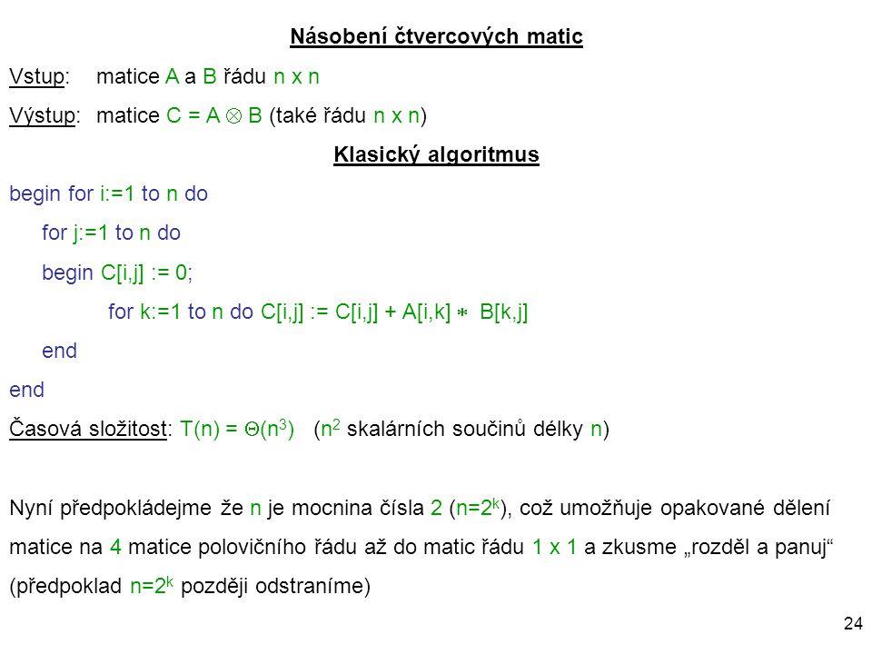 24 Násobení čtvercových matic Vstup: matice A a B řádu n x n Výstup:matice C = A  B (také řádu n x n) Klasický algoritmus begin for i:=1 to n do for