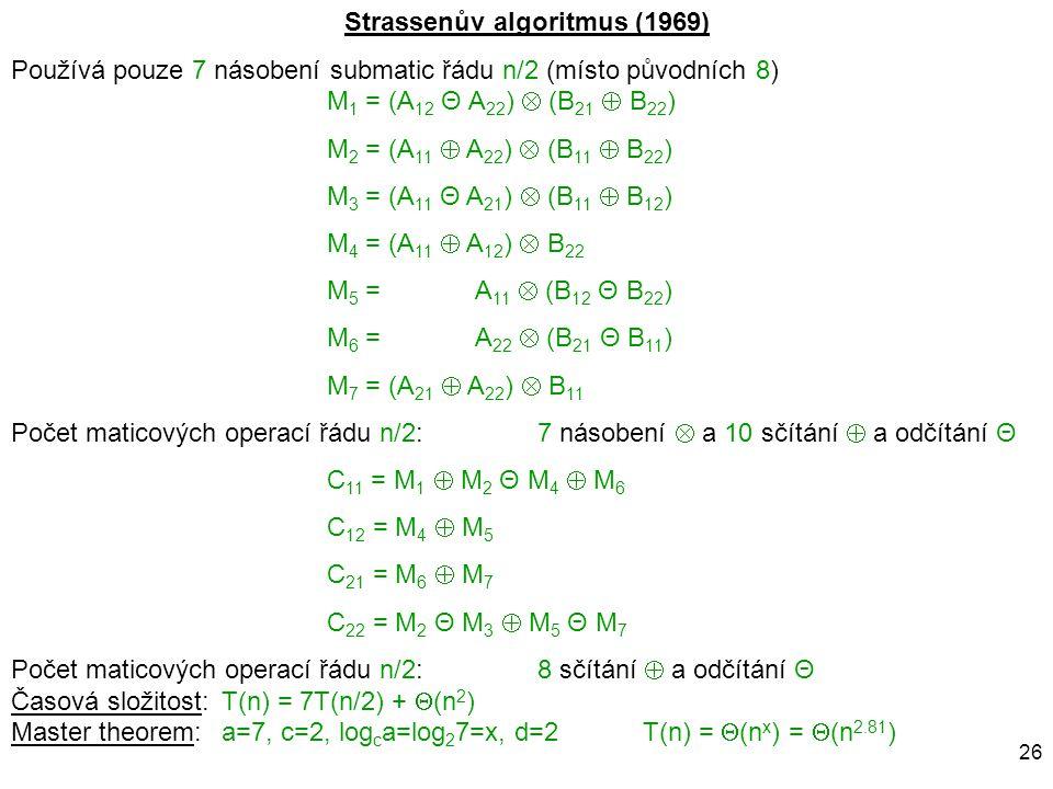 26 Strassenův algoritmus (1969) Používá pouze 7 násobení submatic řádu n/2 (místo původních 8) M 1 = (A 12 Θ A 22 )  (B 21  B 22 ) M 2 = (A 11  A 2