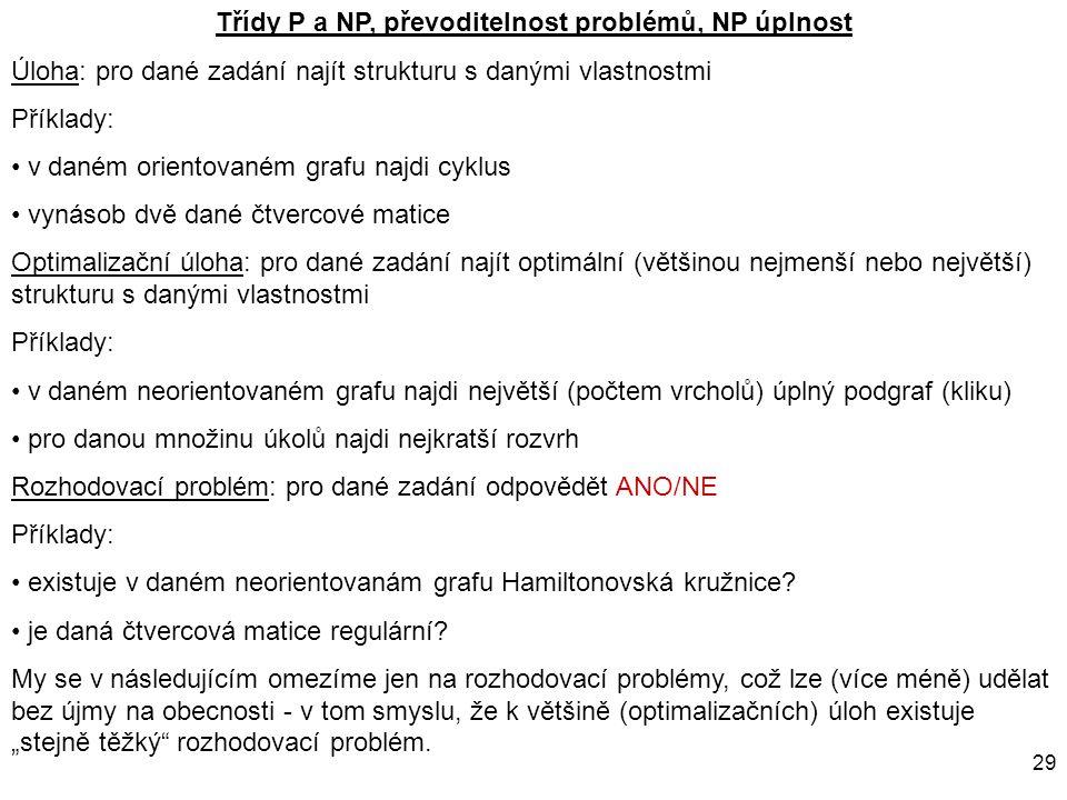 29 Třídy P a NP, převoditelnost problémů, NP úplnost Úloha: pro dané zadání najít strukturu s danými vlastnostmi Příklady: v daném orientovaném grafu