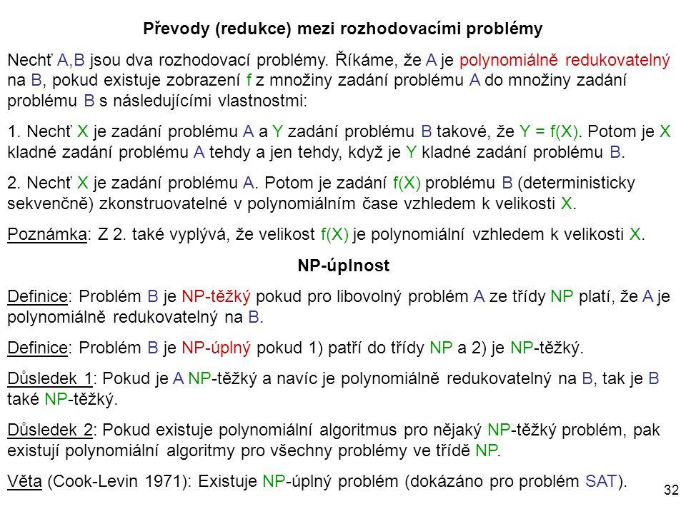 32 Převody (redukce) mezi rozhodovacími problémy Nechť A,B jsou dva rozhodovací problémy. Říkáme, že A je polynomiálně redukovatelný na B, pokud exist