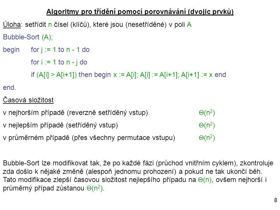 8 Algoritmy pro třídění pomocí porovnávání (dvojic prvků) Úloha: setřídit n čísel (klíčů), které jsou (nesetříděné) v poli A Bubble-Sort (A); begin fo