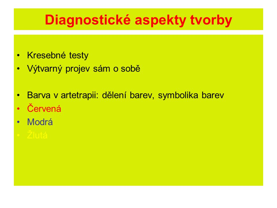 Diagnostické aspekty tvorby Kresebné testy Výtvarný projev sám o sobě Barva v artetrapii: dělení barev, symbolika barev Červená Modrá Žlutá