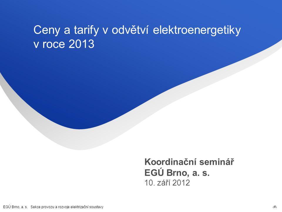 EGÚ Brno, a. s. Sekce provozu a rozvoje elektrizační soustavy 1 Ceny a tarify v odvětví elektroenergetiky v roce 2013 Koordinační seminář EGÚ Brno, a.