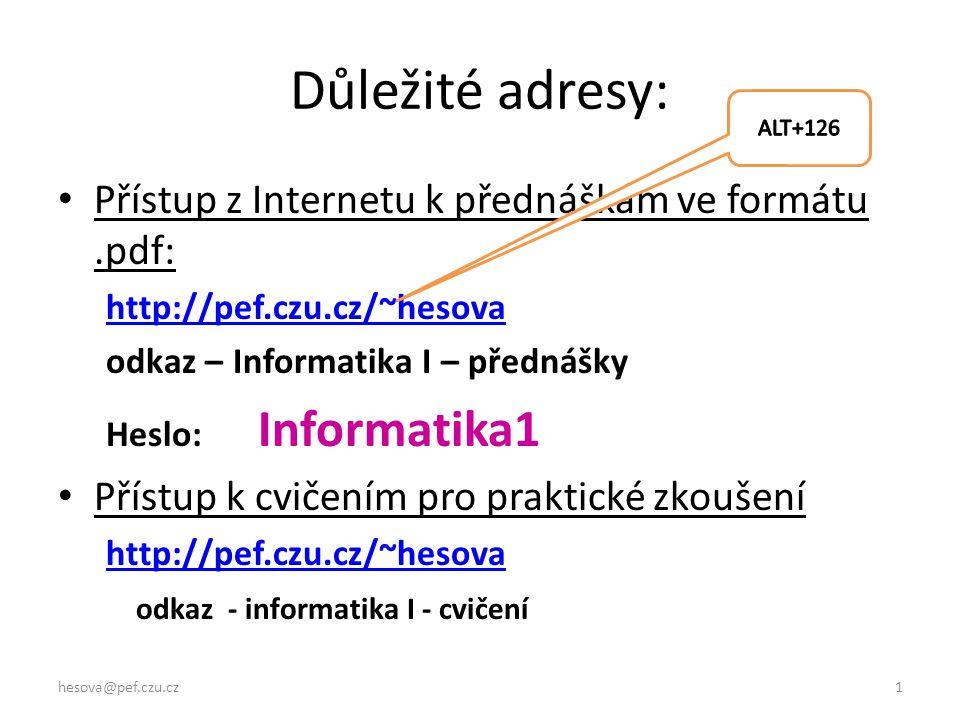 hesova@pef.czu.cz1 Důležité adresy: Přístup z Internetu k přednáškám ve formátu.pdf: http://pef.czu.cz/~hesova odkaz – Informatika I – přednášky Heslo: Informatika1 Přístup k cvičením pro praktické zkoušení http://pef.czu.cz/~hesova odkaz - informatika I - cvičení