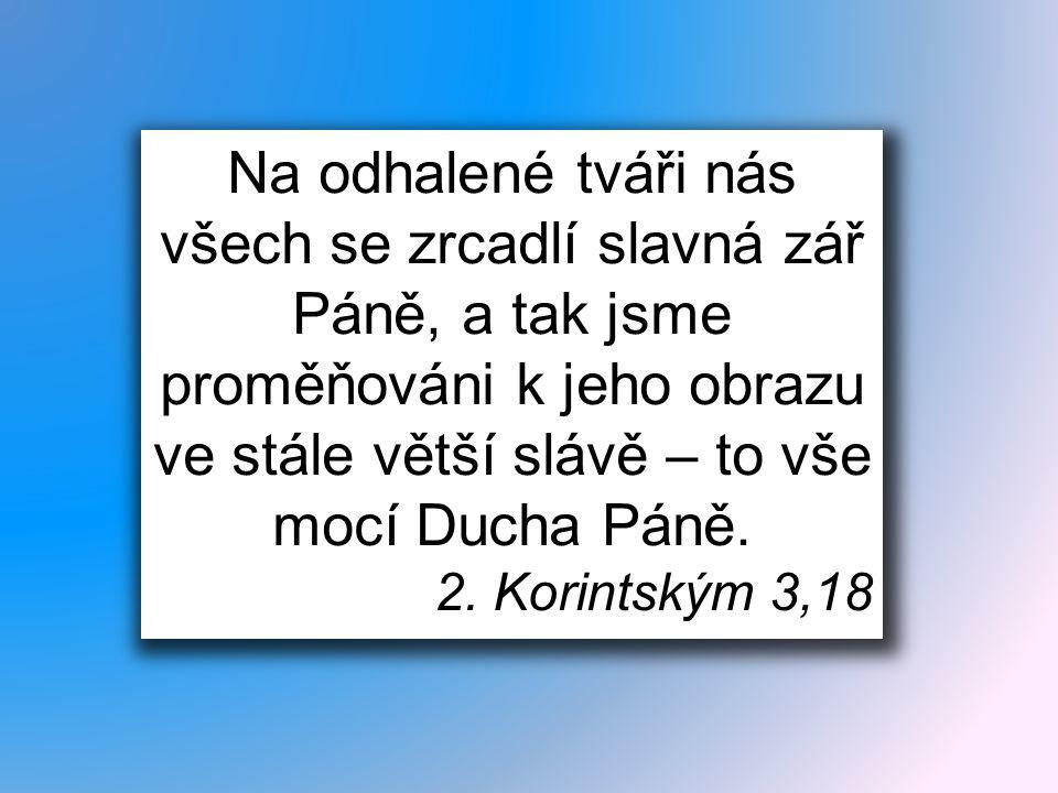 Na odhalené tváři nás všech se zrcadlí slavná zář Páně, a tak jsme proměňováni k jeho obrazu ve stále větší slávě – to vše mocí Ducha Páně. 2. Korints