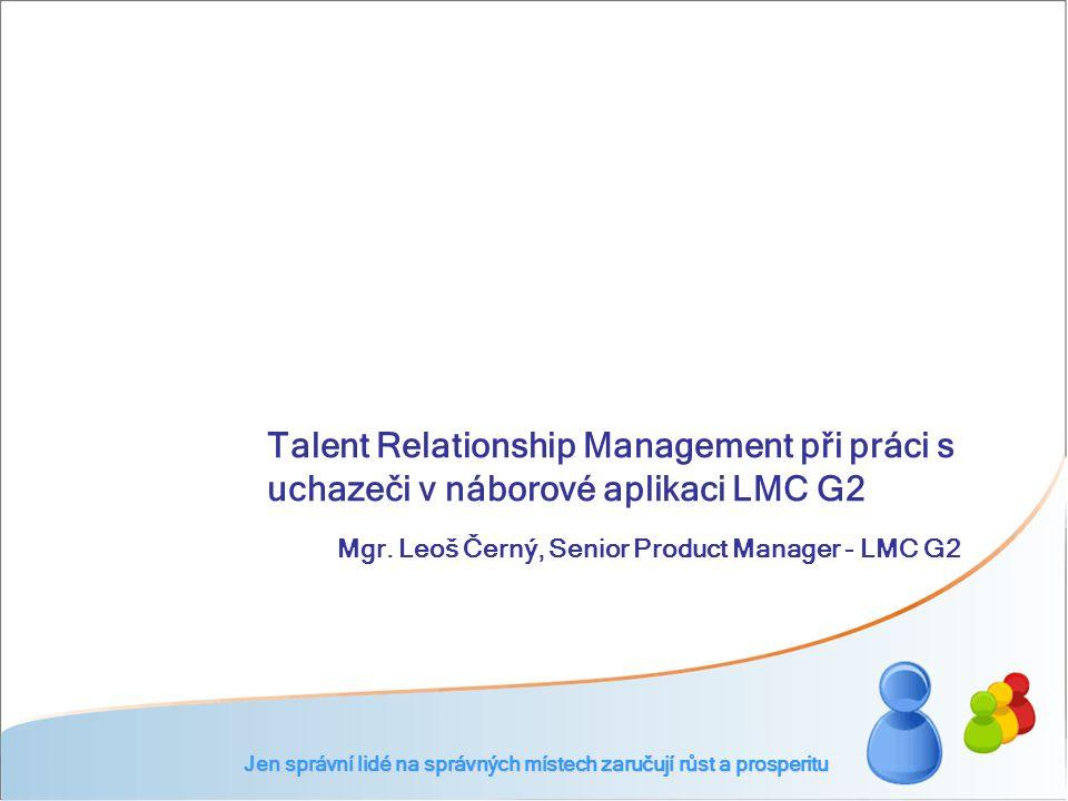 Talent Relationship Management při práci s uchazeči v náborové aplikaci LMC G2 Jen správní lidé na správných místech zaručují růst a prosperitu