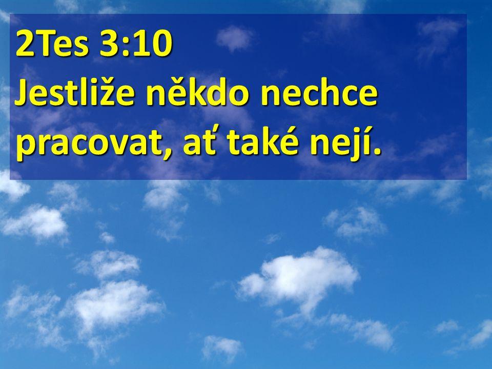 2Tes 3:10 Jestliže někdo nechce pracovat, ať také nejí.