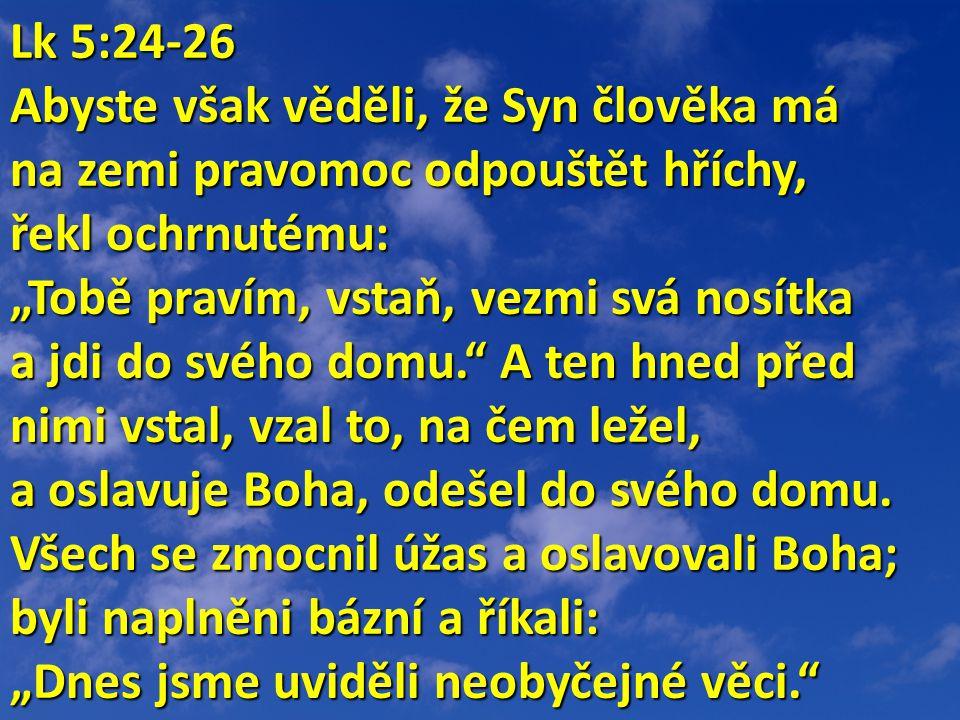 """Lk 5:24-26 Lk 5:24-26 Abyste však věděli, že Syn člověka má na zemi pravomoc odpouštět hříchy, řekl ochrnutému: """"Tobě pravím, vstaň, vezmi svá nosítka a jdi do svého domu. A ten hned před nimi vstal, vzal to, na čem ležel, a oslavuje Boha, odešel do svého domu."""