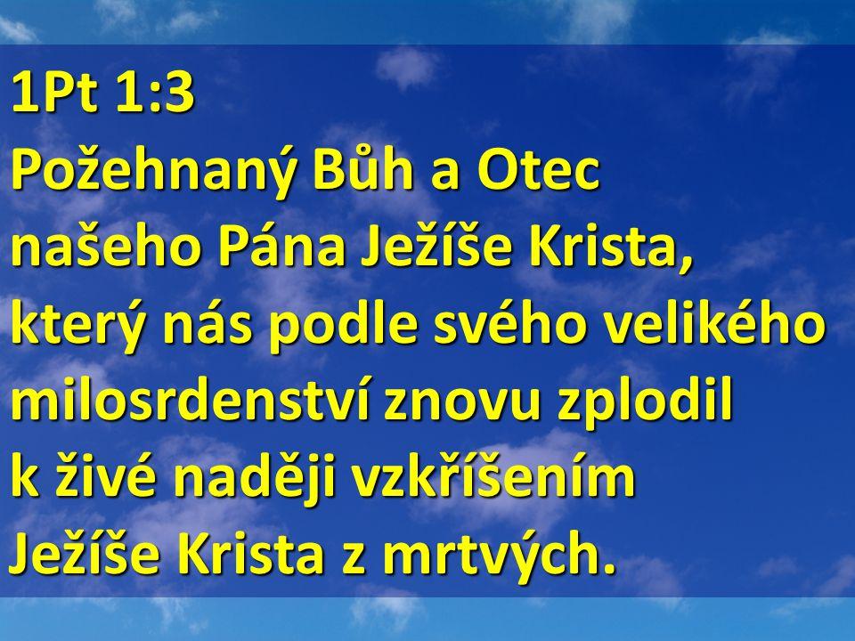 1Pt 1:3 1Pt 1:3 Požehnaný Bůh a Otec našeho Pána Ježíše Krista, který nás podle svého velikého milosrdenství znovu zplodil k živé naději vzkříšením Ježíše Krista z mrtvých.