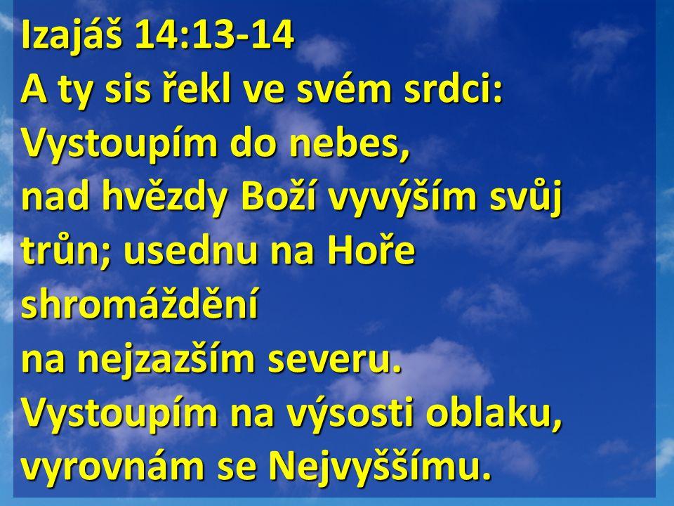Izajáš 14:13-14 Izajáš 14:13-14 A ty sis řekl ve svém srdci: Vystoupím do nebes, nad hvězdy Boží vyvýším svůj trůn; usednu na Hoře shromáždění na nejzazším severu.