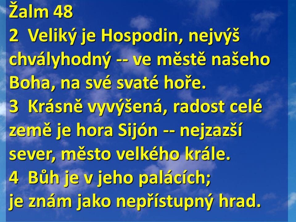 Žalm 48 Žalm 48 2 Veliký je Hospodin, nejvýš chvályhodný -- ve městě našeho Boha, na své svaté hoře.