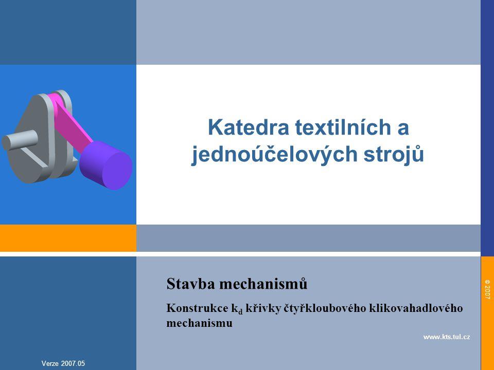 © 2007 Verze 2007.05 Katedra textilních a jednoúčelových strojů Stavba mechanismů Konstrukce k d křivky čtyřkloubového klikovahadlového mechanismu
