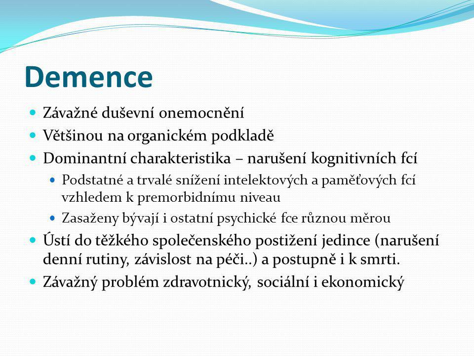 Demence Závažné duševní onemocnění Většinou na organickém podkladě Dominantní charakteristika – narušení kognitivních fcí Podstatné a trvalé snížení intelektových a paměťových fcí vzhledem k premorbidnímu niveau Zasaženy bývají i ostatní psychické fce různou měrou Ústí do těžkého společenského postižení jedince (narušení denní rutiny, závislost na péči..) a postupně i k smrti.