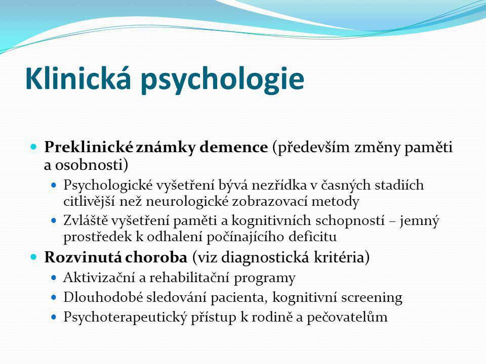 Klinická psychologie Preklinické známky demence (především změny paměti a osobnosti) Psychologické vyšetření bývá nezřídka v časných stadiích citlivější než neurologické zobrazovací metody Zvláště vyšetření paměti a kognitivních schopností – jemný prostředek k odhalení počínajícího deficitu Rozvinutá choroba (viz diagnostická kritéria) Aktivizační a rehabilitační programy Dlouhodobé sledování pacienta, kognitivní screening Psychoterapeutický přístup k rodině a pečovatelům