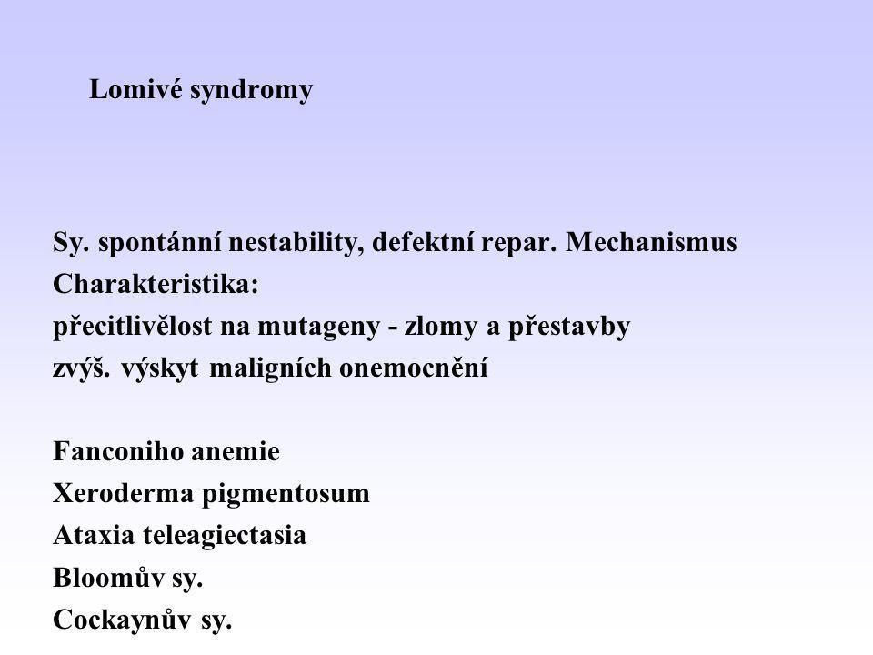 Lomivé syndromy Sy. spontánní nestability, defektní repar. Mechanismus Charakteristika: přecitlivělost na mutageny - zlomy a přestavby zvýš. výskyt ma
