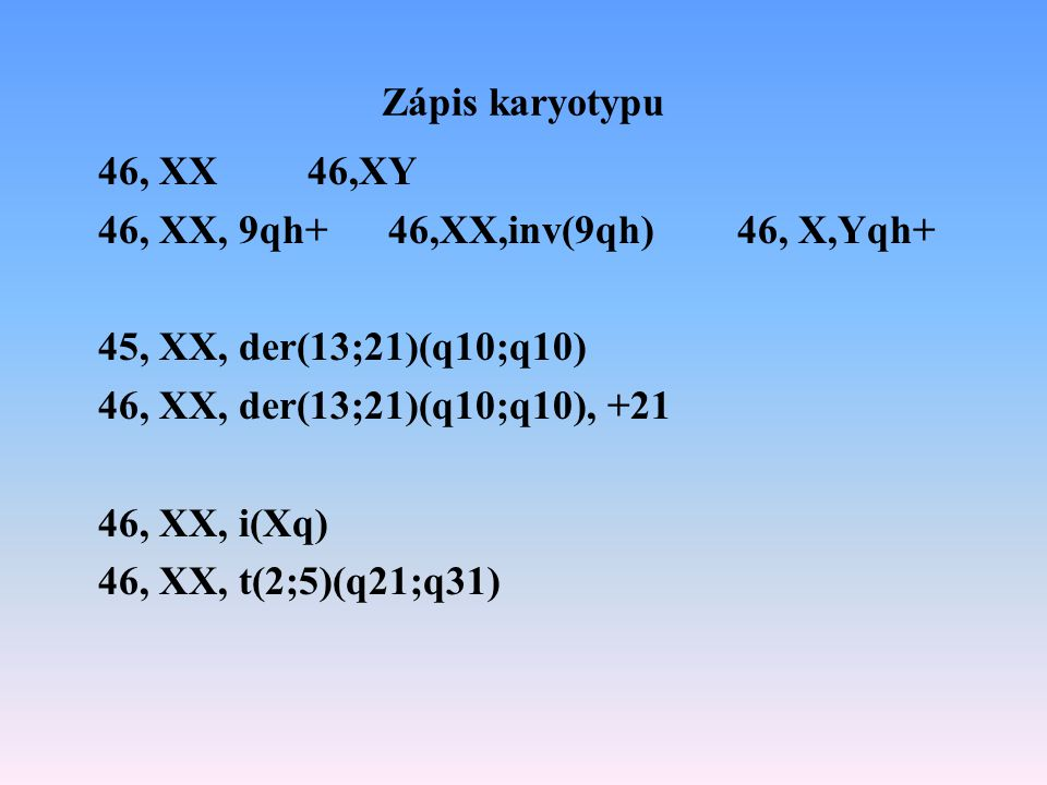 Zápis karyotypu 46, XX46,XY 46, XX, 9qh+ 46,XX,inv(9qh) 46, X,Yqh+ 45, XX, der(13;21)(q10;q10) 46, XX, der(13;21)(q10;q10), +21 46, XX, i(Xq) 46, XX,