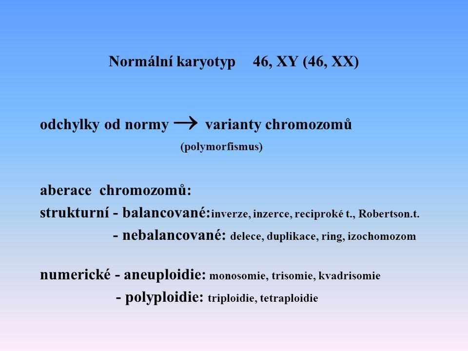 Normální karyotyp 46, XY (46, XX) odchylky od normy  varianty chromozomů (polymorfismus) aberace chromozomů: strukturní - balancované: inverze, inzer