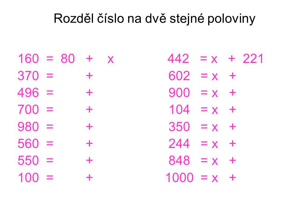 Rozděl číslo na dvě stejné poloviny 160 = 80 + x 442 = x + 221 370 = + 602 = x + 496 = + 900 = x + 700 = + 104 = x + 980 = + 350 = x + 560 = + 244 = x + 550 = + 848 = x + 100 = + 1000 = x +