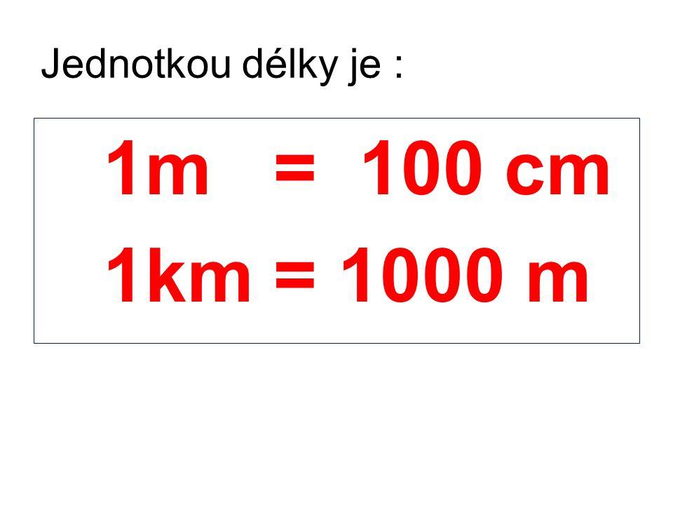 Jednotkou délky je : 1m = 100 cm 1km = 1000 m