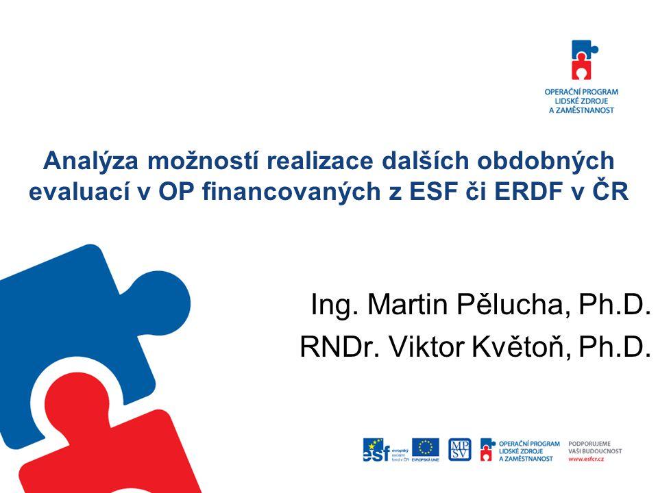 Analýza možností realizace dalších obdobných evaluací v OP financovaných z ESF či ERDF v ČR Ing. Martin Pělucha, Ph.D. RNDr. Viktor Květoň, Ph.D.